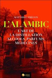 L'alambic - L'art de la distillation, alcools, parfums, médecines