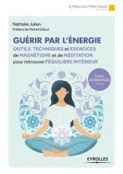 Guérir par l'énergie : outils, techniques et exercices de magnétisme et de méditation pour retrouver l'équilibre intérieur