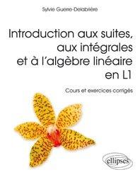 Introduction aux suites, aux intégrales et à l'algèbre linéaire en L1 - Cours et exercices corrigés
