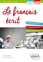 Le français écrit, français langue étrangère B1-C2 : différences écrit-oral, particularités de l'écrit, écrire au quotidien, exercices corrigés