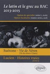 Le latin et le grec au baccalauréat 2013-2015. Suétone, Vie de Néron ; Lucien, Histoires vraies