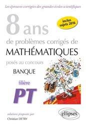8 ans de problèmes corrigés de mathématiques posés aux concours banque filière pt 2009-2016