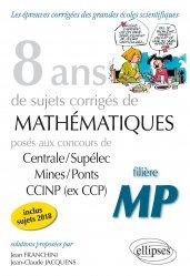 8 ans de problèmes corrigés de Mathématiques posés aux concours Centrale/Supélec, Mines/Ponts et CCINP (ex CCP) - Filière MP