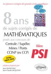8 ans de sujets corrigés de mathématiques posés aux concours Centrale/Supélec, Mines/Ponts et CCINP (ex CCP) - Filière PSI