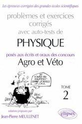 Problèmes et exercices corrigés avec auto-tests de physique posés aux écrits et oraux des concours Agro et Véto Tome 2