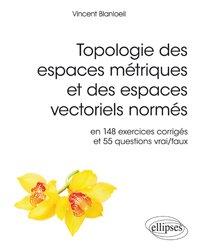 Topologie des espaces métriques et des espaces vectoriels normés en 148 exercices corrigés et 554 questions vrai/faux