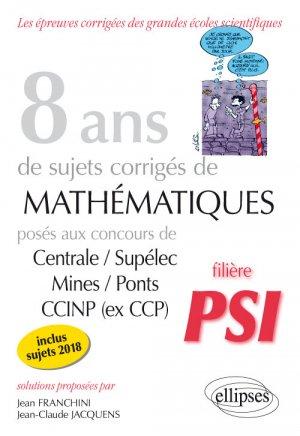 8 ans de sujets corrigés de mathématiques posés aux concours Centrale/Supélec, Mines/Ponts et CCINP (ex CCP) - Filière PSI-ellipses-9782340026315