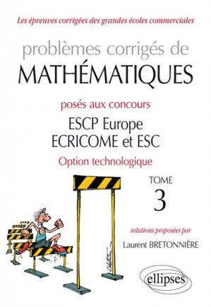 Problèmes corrigés de Mathématiques posés aux concours ESCP Europe, ECRICOME, ESC - option technologique - tome 3-ellipses-9782340027985