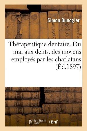 Thérapeutique dentaire. Du mal aux dents, des moyens employés par les charlatans pour le guérir-hachette livre / bnf-9782013737753