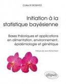 Initiation � la statistique bay�sienne - Bases th�oriques et applications en alimentation, environnement, �pid�miologie et g�n�tique
