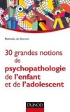 30 grandes notions de psychopathologie de l'enfant et de l'adolescent