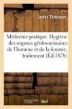 Médecine pratique. Hygiène des organes génito-urinaires de l'homme et de la femme, traitement